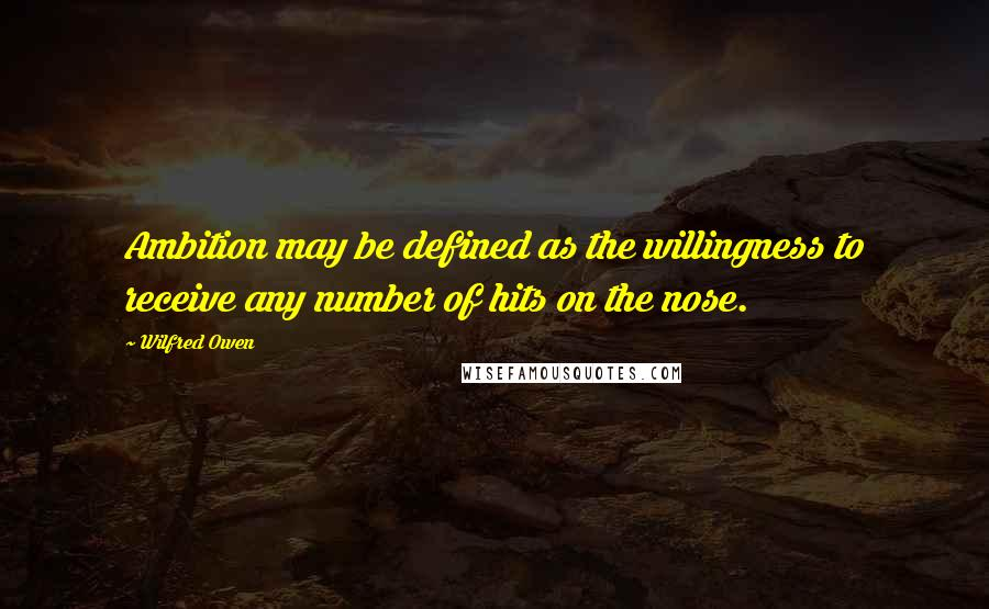 Wilfred Owen quotes: Ambition may be defined as the willingness to receive any number of hits on the nose.