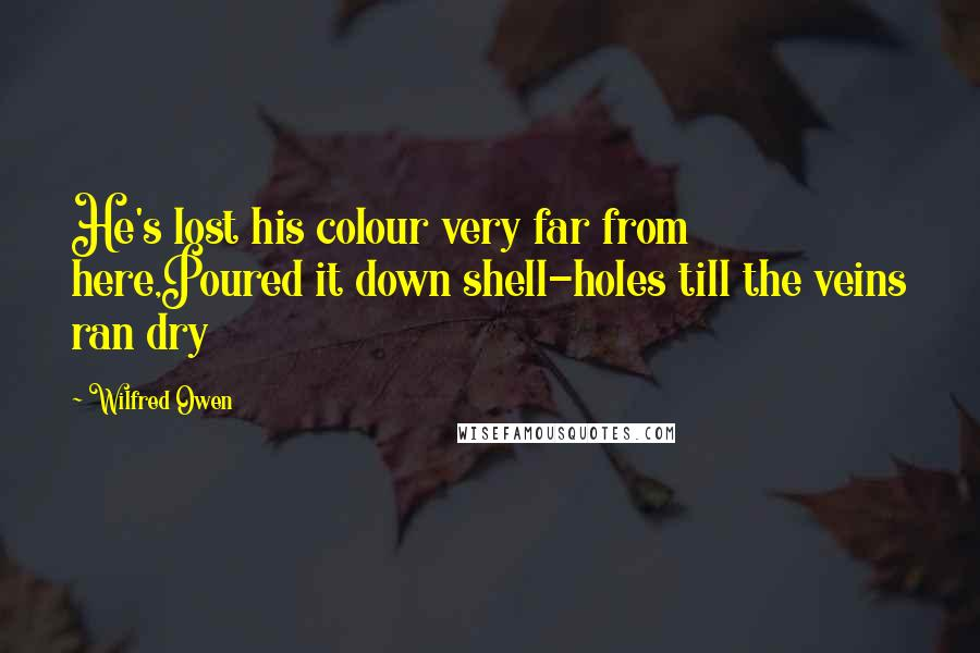 Wilfred Owen quotes: He's lost his colour very far from here,Poured it down shell-holes till the veins ran dry