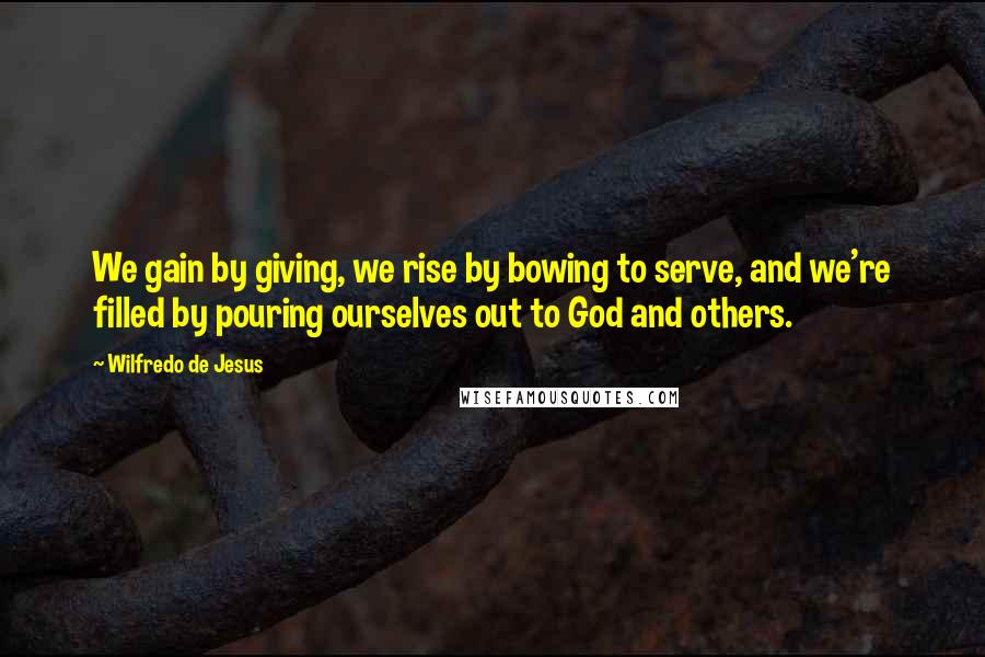 Wilfredo De Jesus quotes: We gain by giving, we rise by bowing to serve, and we're filled by pouring ourselves out to God and others.