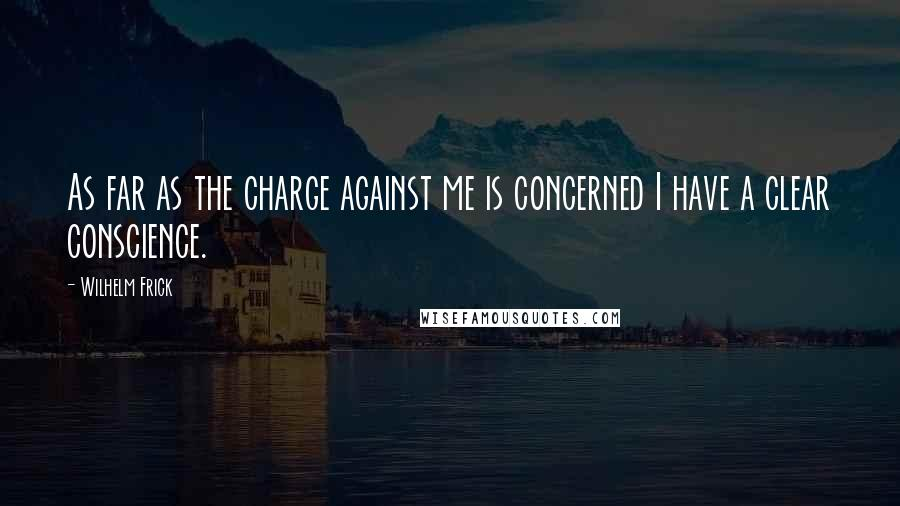 Wilhelm Frick quotes: As far as the charge against me is concerned I have a clear conscience.
