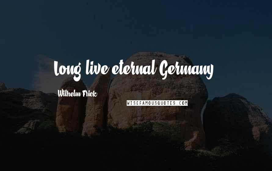 Wilhelm Frick quotes: Long live eternal Germany!