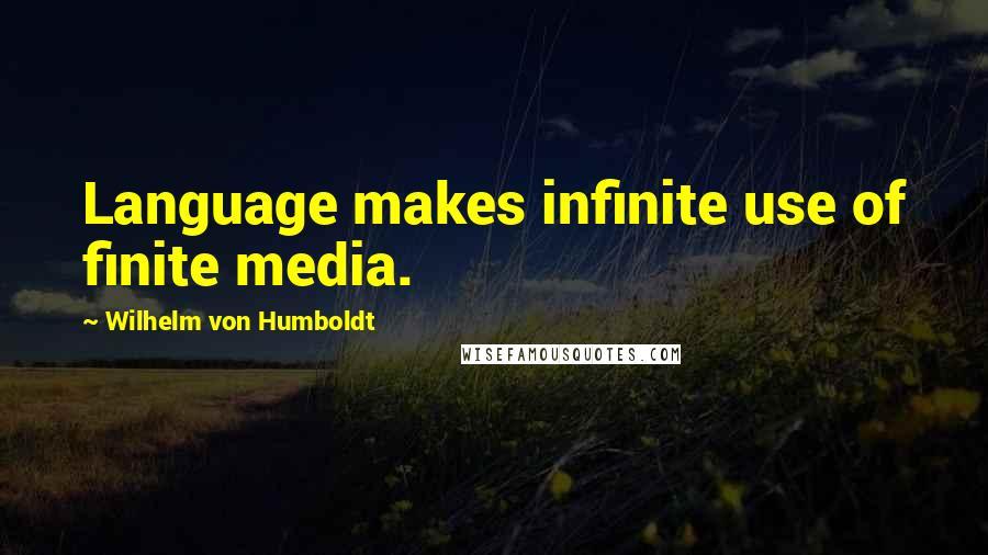 Wilhelm Von Humboldt quotes: Language makes infinite use of finite media.