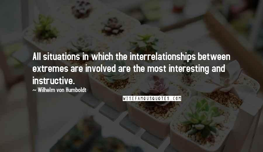 Wilhelm Von Humboldt quotes: All situations in which the interrelationships between extremes are involved are the most interesting and instructive.