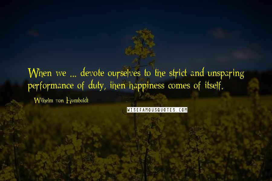 Wilhelm Von Humboldt quotes: When we ... devote ourselves to the strict and unsparing performance of duty, ihen happiness comes of itself.