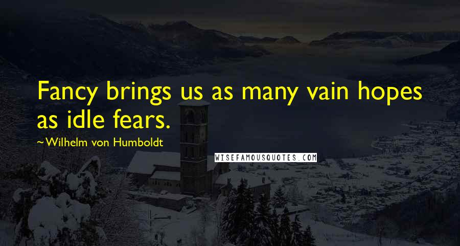 Wilhelm Von Humboldt quotes: Fancy brings us as many vain hopes as idle fears.