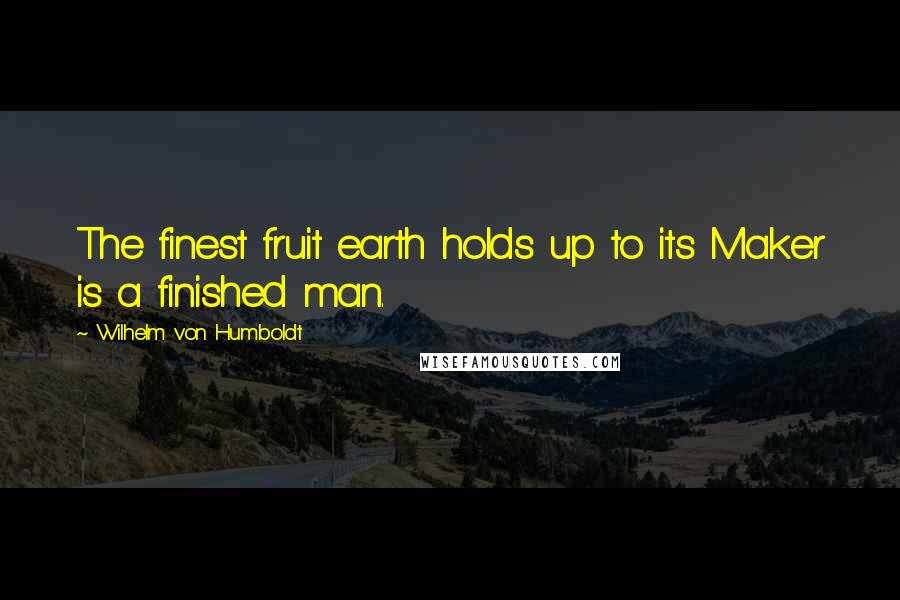 Wilhelm Von Humboldt quotes: The finest fruit earth holds up to its Maker is a finished man.