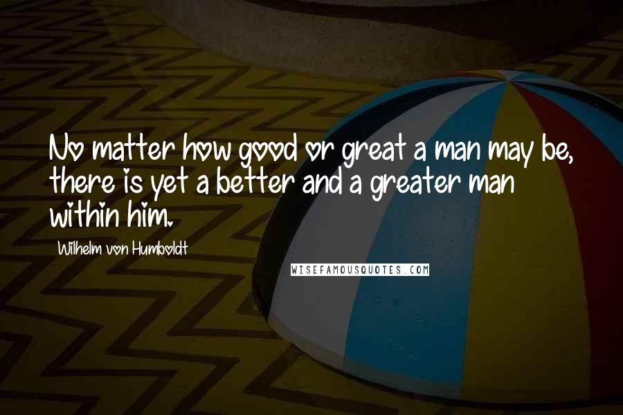 Wilhelm Von Humboldt quotes: No matter how good or great a man may be, there is yet a better and a greater man within him.