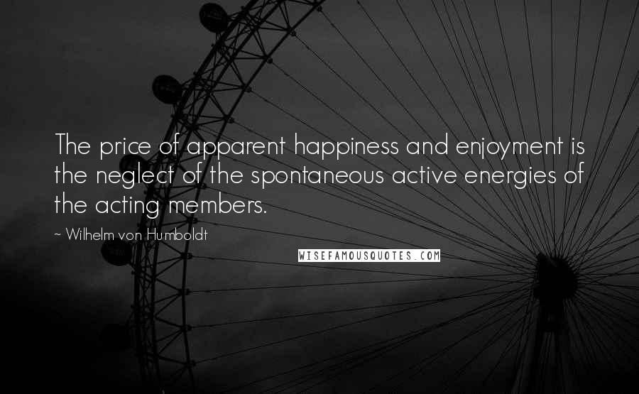 Wilhelm Von Humboldt quotes: The price of apparent happiness and enjoyment is the neglect of the spontaneous active energies of the acting members.