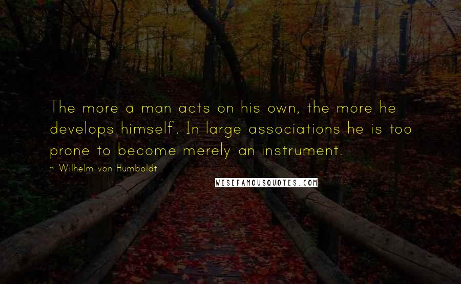 Wilhelm Von Humboldt quotes: The more a man acts on his own, the more he develops himself. In large associations he is too prone to become merely an instrument.
