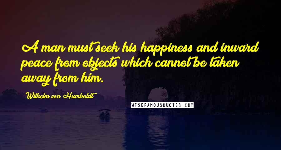 Wilhelm Von Humboldt quotes: A man must seek his happiness and inward peace from objects which cannot be taken away from him.