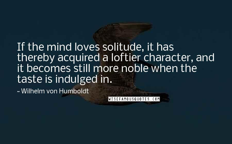 Wilhelm Von Humboldt quotes: If the mind loves solitude, it has thereby acquired a loftier character, and it becomes still more noble when the taste is indulged in.