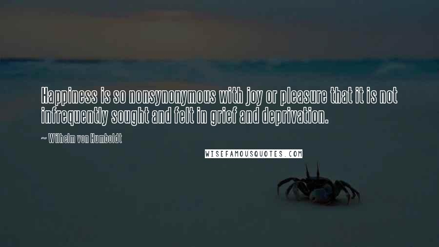 Wilhelm Von Humboldt quotes: Happiness is so nonsynonymous with joy or pleasure that it is not infrequently sought and felt in grief and deprivation.