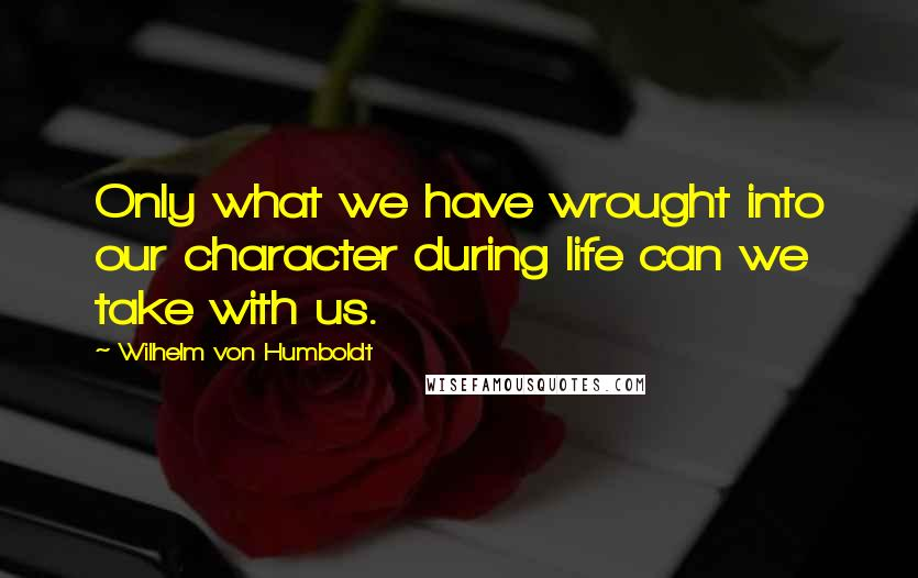 Wilhelm Von Humboldt quotes: Only what we have wrought into our character during life can we take with us.