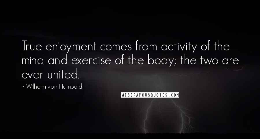 Wilhelm Von Humboldt quotes: True enjoyment comes from activity of the mind and exercise of the body; the two are ever united.