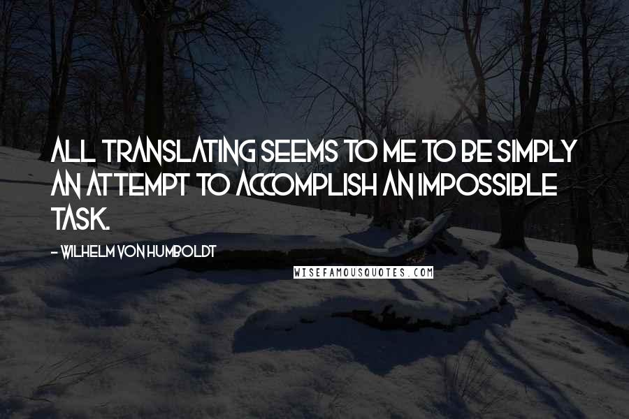 Wilhelm Von Humboldt quotes: All translating seems to me to be simply an attempt to accomplish an impossible task.