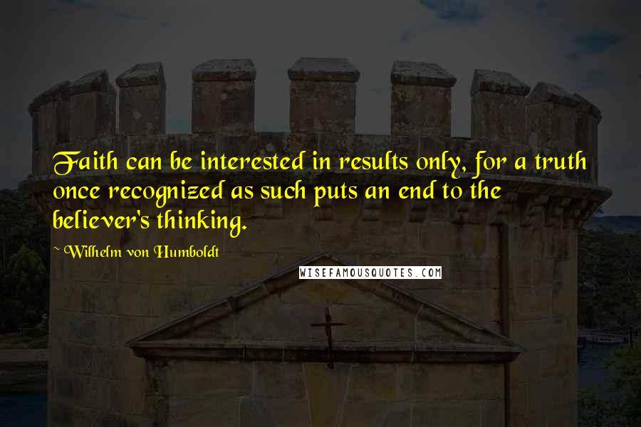 Wilhelm Von Humboldt quotes: Faith can be interested in results only, for a truth once recognized as such puts an end to the believer's thinking.