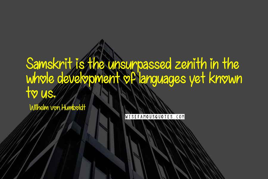 Wilhelm Von Humboldt quotes: Samskrit is the unsurpassed zenith in the whole development of languages yet known to us.