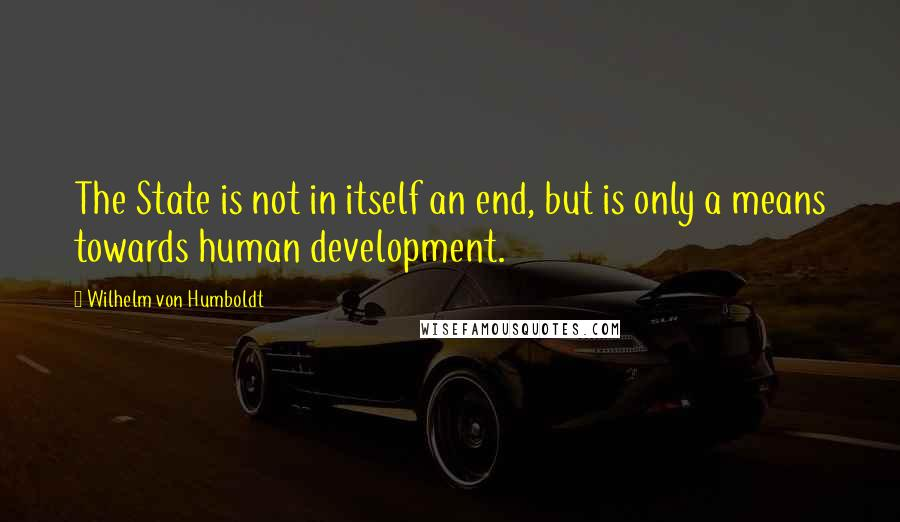 Wilhelm Von Humboldt quotes: The State is not in itself an end, but is only a means towards human development.