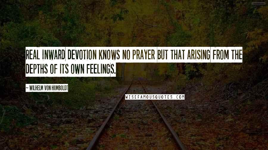 Wilhelm Von Humboldt quotes: Real inward devotion knows no prayer but that arising from the depths of its own feelings.