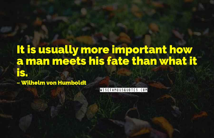 Wilhelm Von Humboldt quotes: It is usually more important how a man meets his fate than what it is.