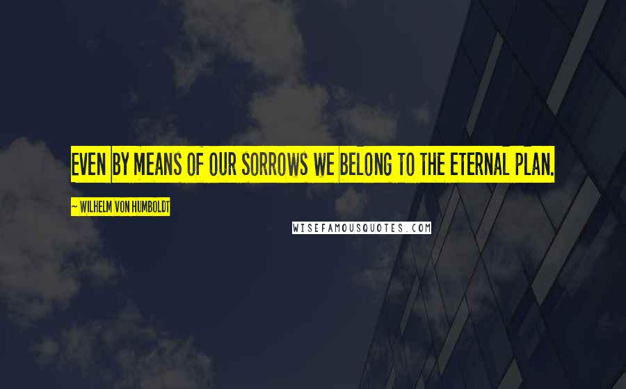 Wilhelm Von Humboldt quotes: Even by means of our sorrows we belong to the eternal plan.