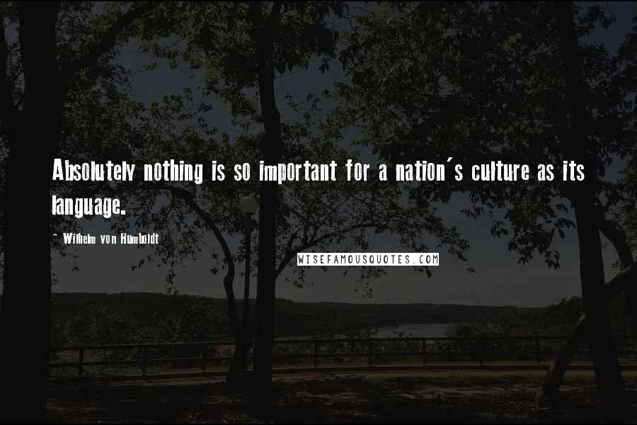 Wilhelm Von Humboldt quotes: Absolutely nothing is so important for a nation's culture as its language.