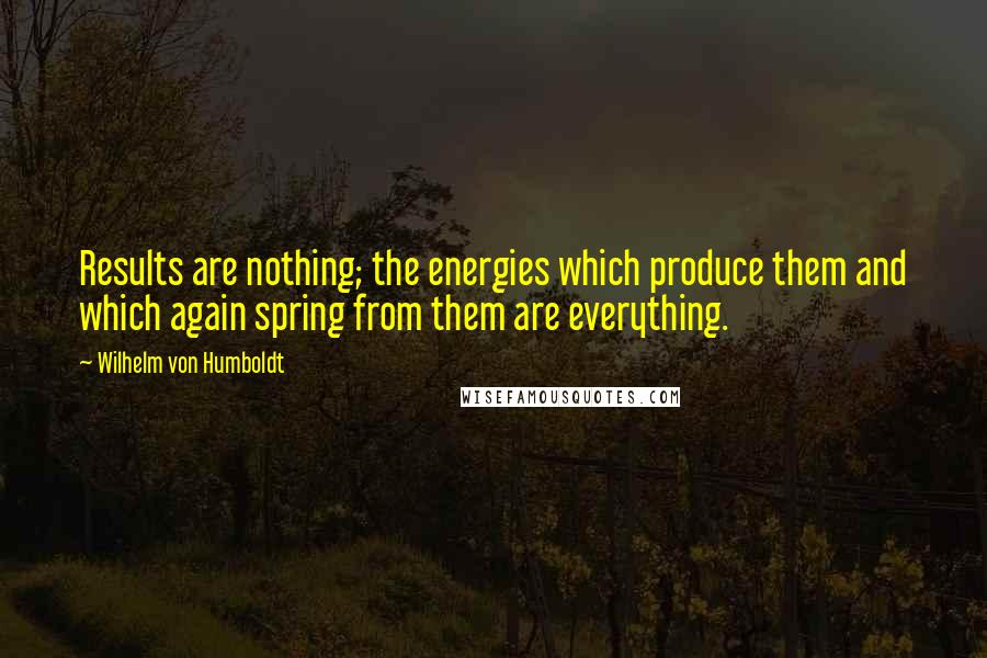 Wilhelm Von Humboldt quotes: Results are nothing; the energies which produce them and which again spring from them are everything.