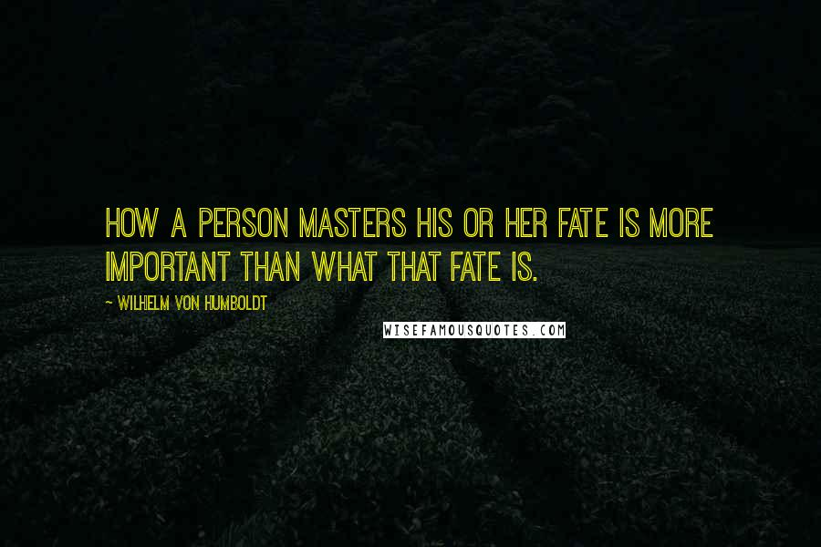 Wilhelm Von Humboldt quotes: How a person masters his or her fate is more important than what that fate is.
