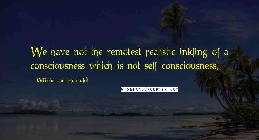 Wilhelm Von Humboldt quotes: We have not the remotest realistic inkling of a consciousness which is not self-consciousness.