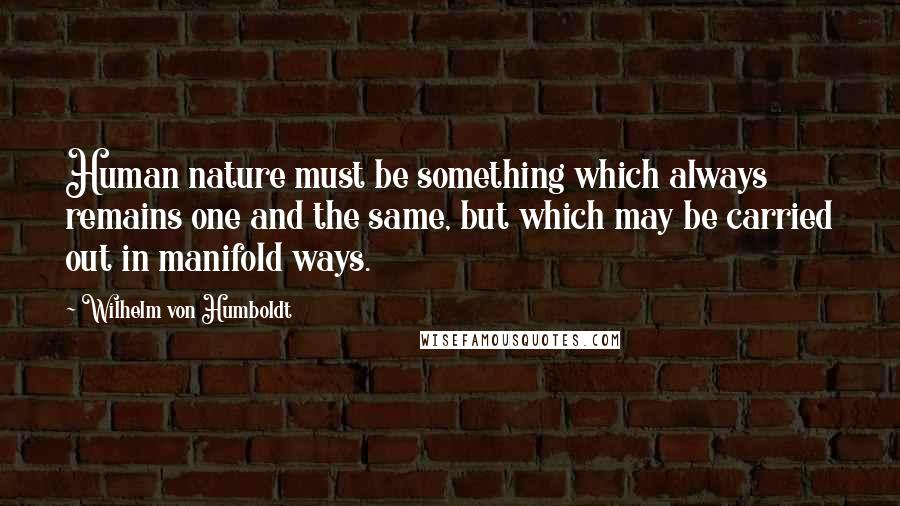 Wilhelm Von Humboldt quotes: Human nature must be something which always remains one and the same, but which may be carried out in manifold ways.
