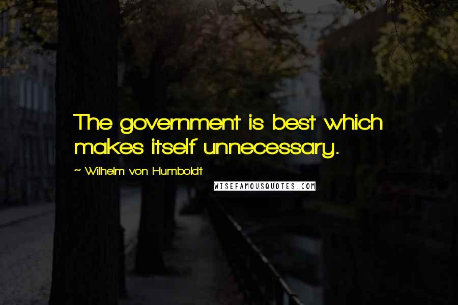 Wilhelm Von Humboldt quotes: The government is best which makes itself unnecessary.