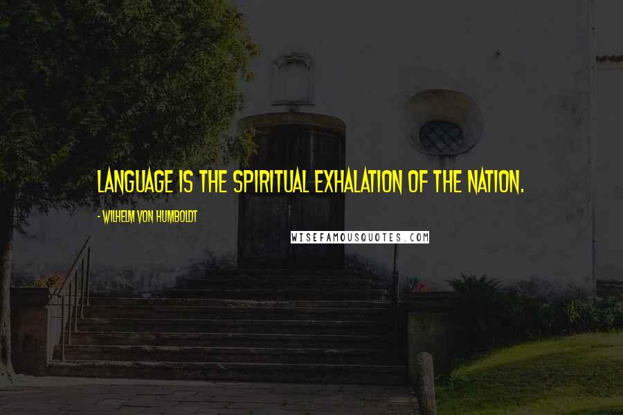 Wilhelm Von Humboldt quotes: Language is the spiritual exhalation of the nation.