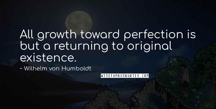 Wilhelm Von Humboldt quotes: All growth toward perfection is but a returning to original existence.
