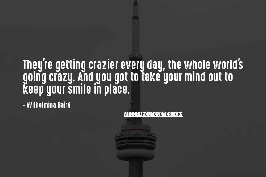 Wilhelmina Baird quotes: They're getting crazier every day, the whole world's going crazy. And you got to take your mind out to keep your smile in place.