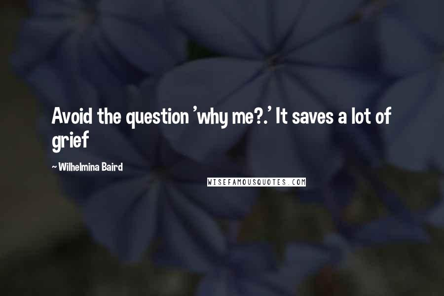 Wilhelmina Baird quotes: Avoid the question 'why me?.' It saves a lot of grief