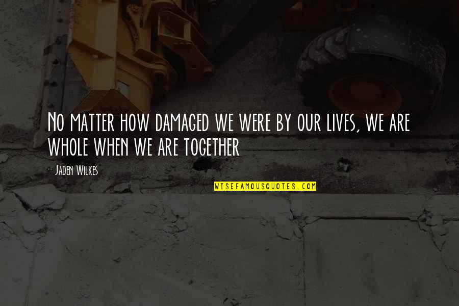 Wilkes's Quotes By Jaden Wilkes: No matter how damaged we were by our