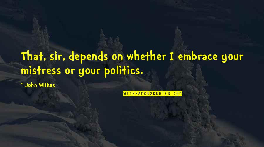 Wilkes's Quotes By John Wilkes: That, sir, depends on whether I embrace your
