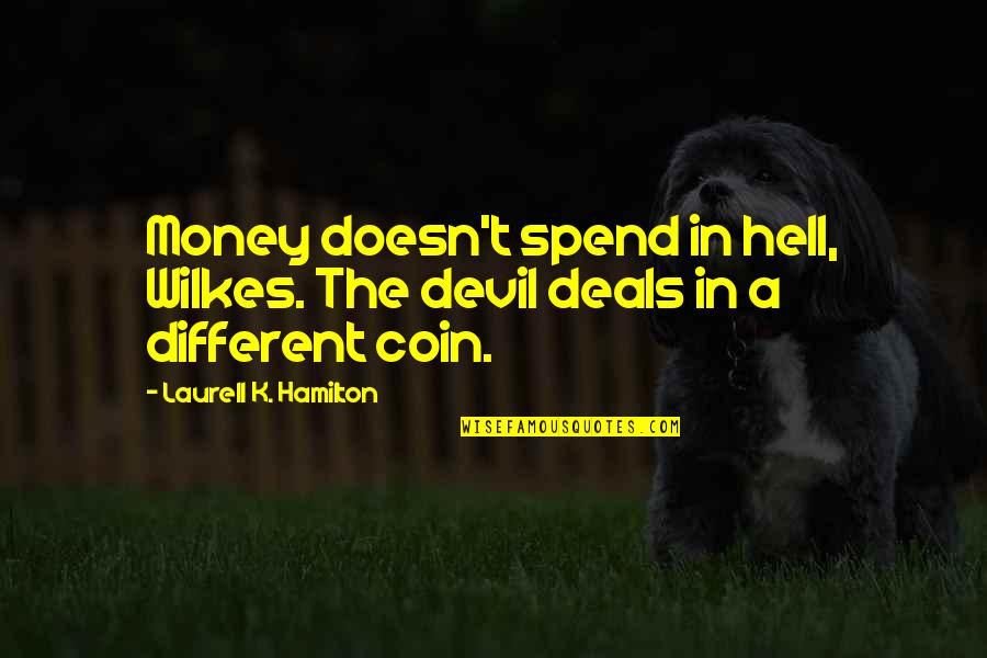 Wilkes's Quotes By Laurell K. Hamilton: Money doesn't spend in hell, Wilkes. The devil