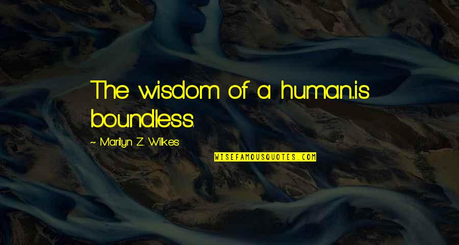 Wilkes's Quotes By Marilyn Z. Wilkes: The wisdom of a human...is boundless.