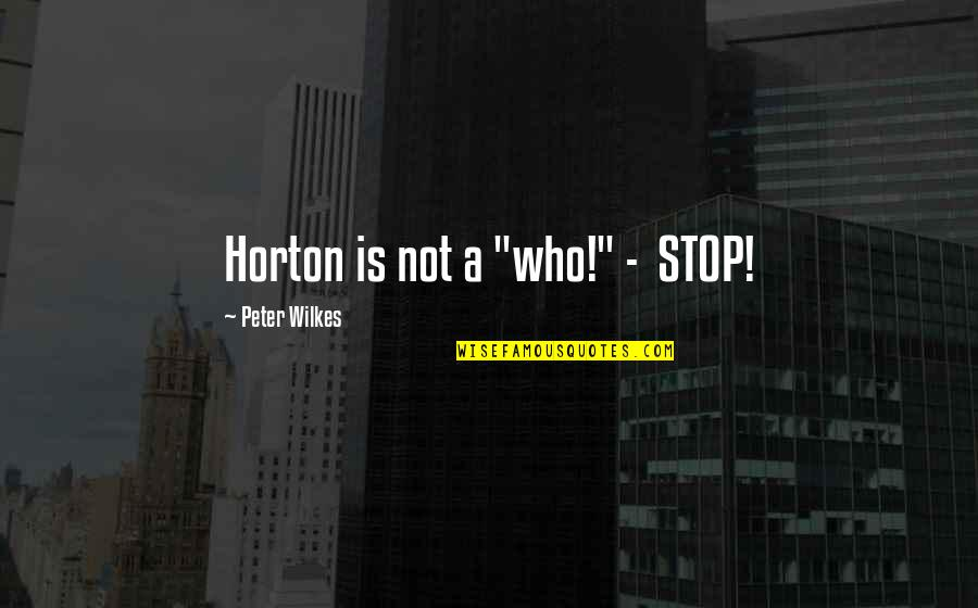 "Wilkes's Quotes By Peter Wilkes: Horton is not a ""who!"" - STOP!"