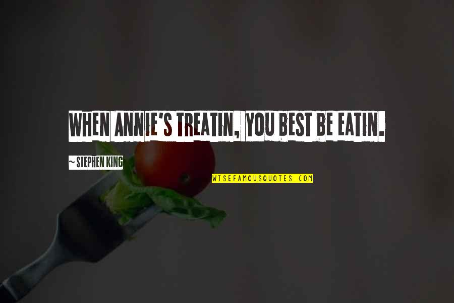 Wilkes's Quotes By Stephen King: When Annie's treatin, you best be eatin.