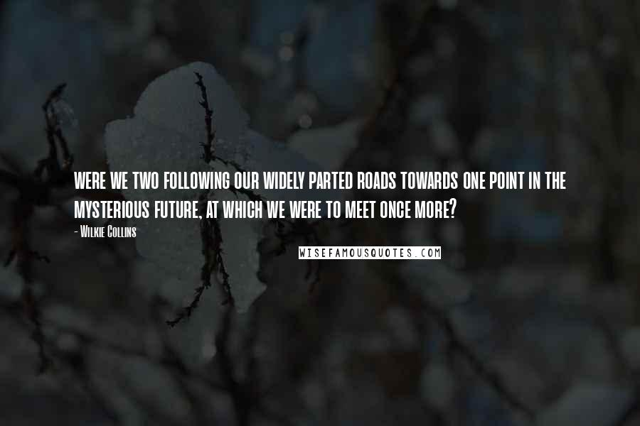 Wilkie Collins quotes: were we two following our widely parted roads towards one point in the mysterious future, at which we were to meet once more?