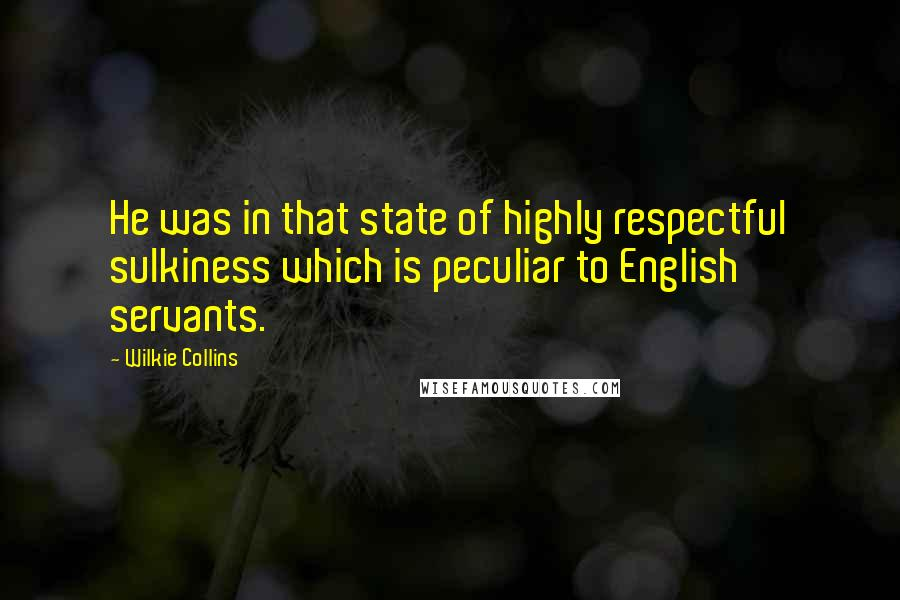 Wilkie Collins quotes: He was in that state of highly respectful sulkiness which is peculiar to English servants.