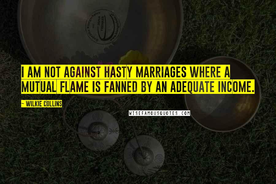 Wilkie Collins quotes: I am not against hasty marriages where a mutual flame is fanned by an adequate income.