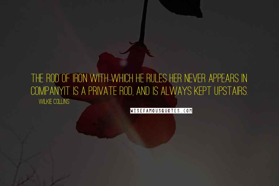 Wilkie Collins quotes: The rod of iron with which he rules her never appears in companyit is a private rod, and is always kept upstairs.