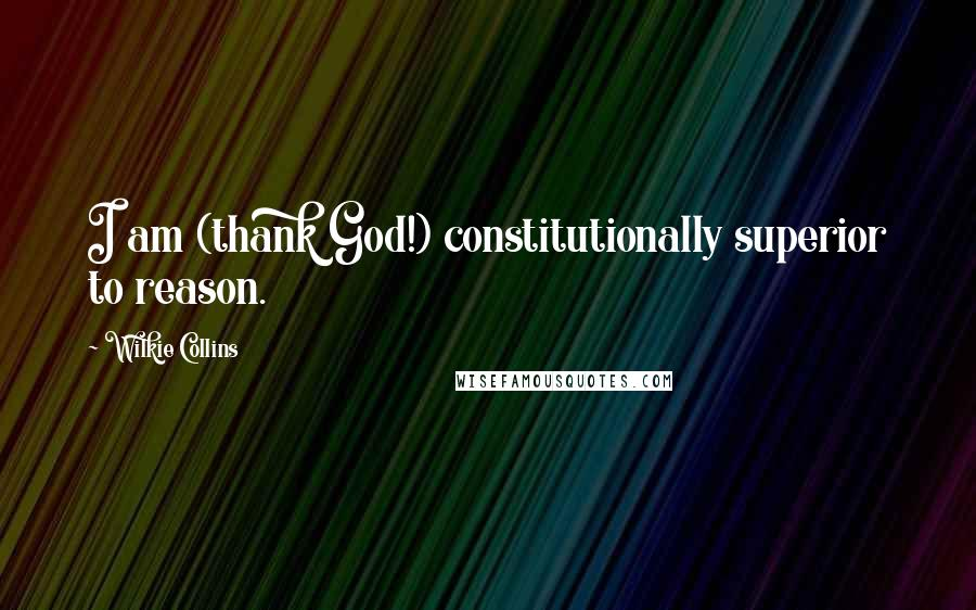 Wilkie Collins quotes: I am (thank God!) constitutionally superior to reason.