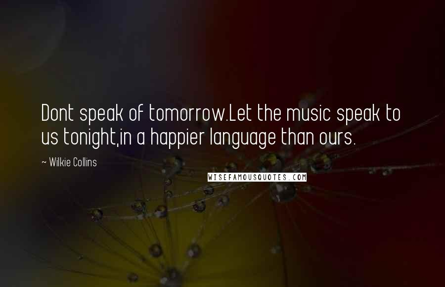 Wilkie Collins quotes: Dont speak of tomorrow.Let the music speak to us tonight,in a happier language than ours.