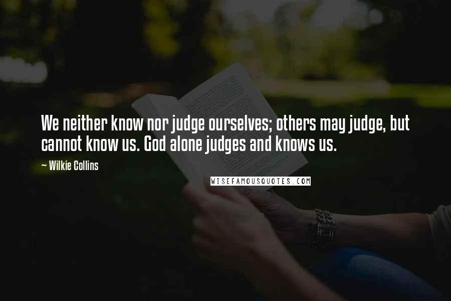 Wilkie Collins quotes: We neither know nor judge ourselves; others may judge, but cannot know us. God alone judges and knows us.