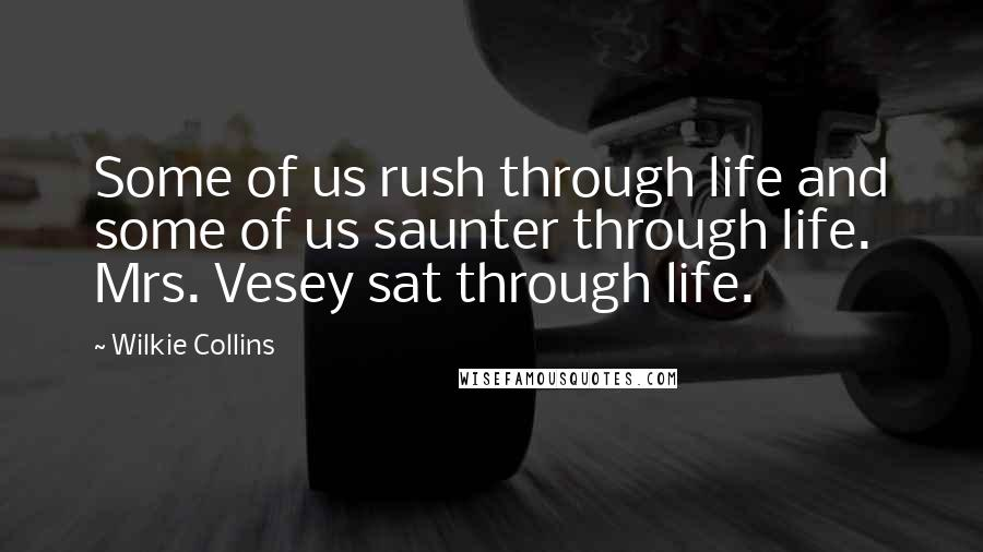 Wilkie Collins quotes: Some of us rush through life and some of us saunter through life. Mrs. Vesey sat through life.