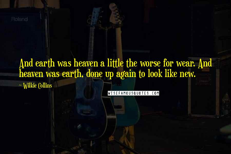Wilkie Collins quotes: And earth was heaven a little the worse for wear. And heaven was earth, done up again to look like new.